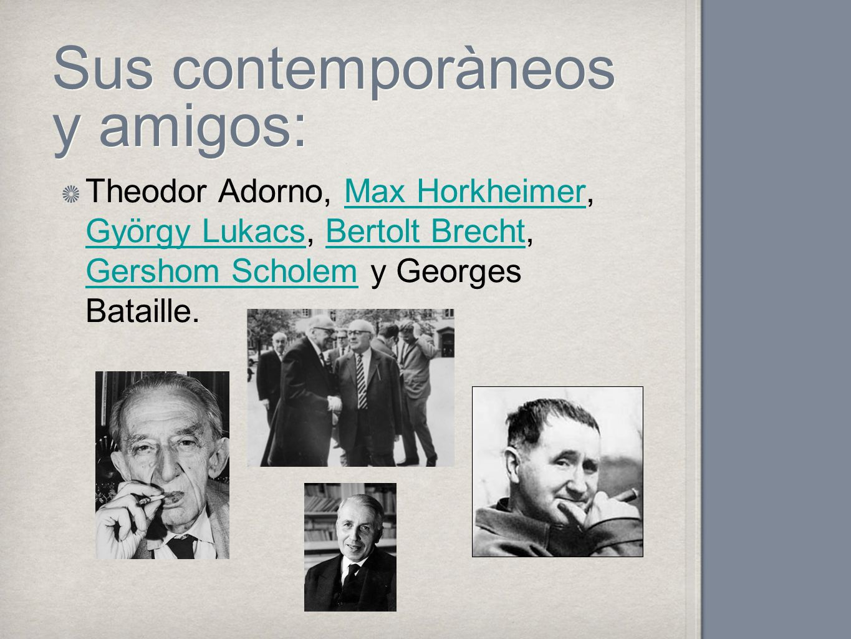 Sus contemporàneos y amigos: Theodor Adorno, Max Horkheimer, György Lukacs, Bertolt Brecht, Gershom Scholem y Georges Bataille.Max Horkheimer György L