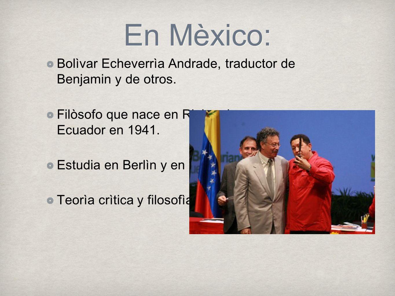En Mèxico: Bolìvar Echeverrìa Andrade, traductor de Benjamin y de otros. Filòsofo que nace en Riobamba, Ecuador en 1941. Estudia en Berlìn y en la UNA
