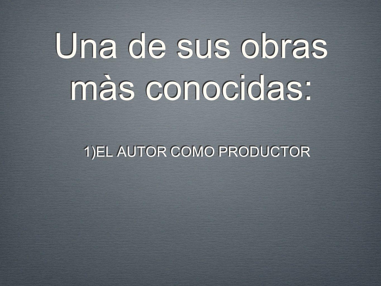 Una de sus obras màs conocidas: 1)EL AUTOR COMO PRODUCTOR