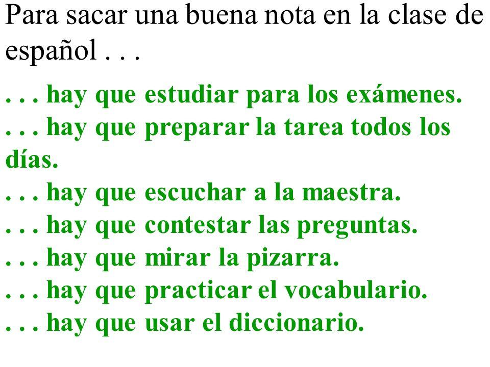 Para sacar una buena nota en la clase de español...... hay que estudiar para los exámenes.... hay que preparar la tarea todos los días.... hay que esc
