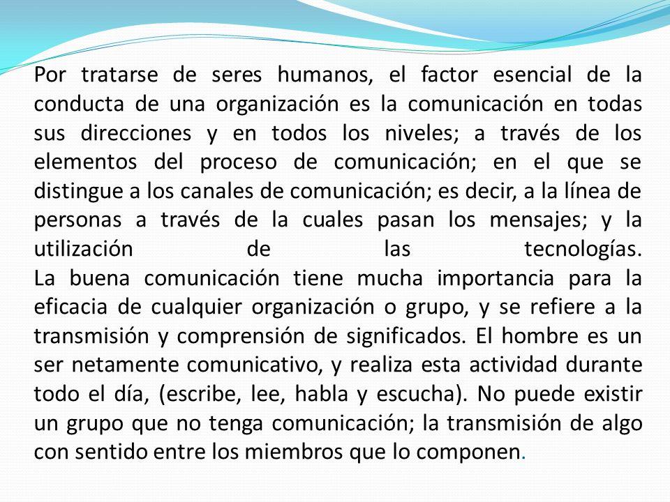 Por tratarse de seres humanos, el factor esencial de la conducta de una organización es la comunicación en todas sus direcciones y en todos los nivele