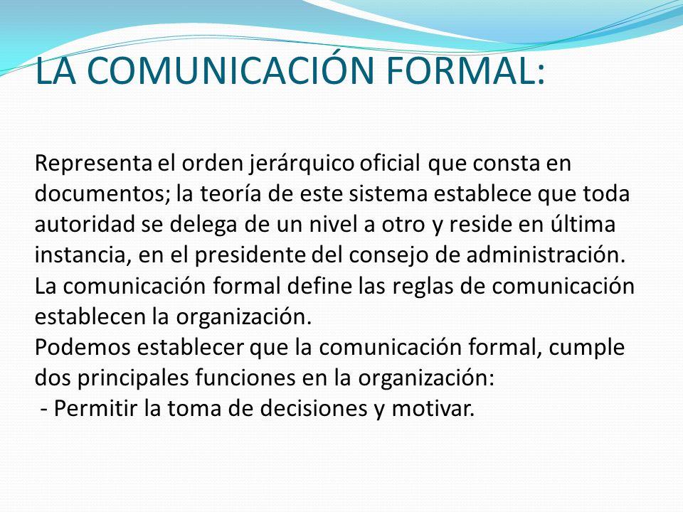 LA COMUNICACIÓN FORMAL: Representa el orden jerárquico oficial que consta en documentos; la teoría de este sistema establece que toda autoridad se del