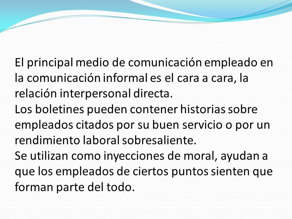 El principal medio de comunicación empleado en la comunicación informal es el cara a cara, la relación interpersonal directa. Los boletines pueden con