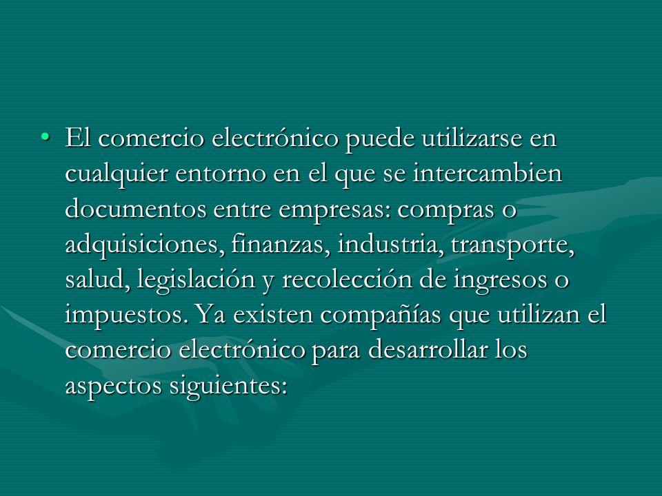 El comercio electrónico puede utilizarse en cualquier entorno en el que se intercambien documentos entre empresas: compras o adquisiciones, finanzas, industria, transporte, salud, legislación y recolección de ingresos o impuestos.