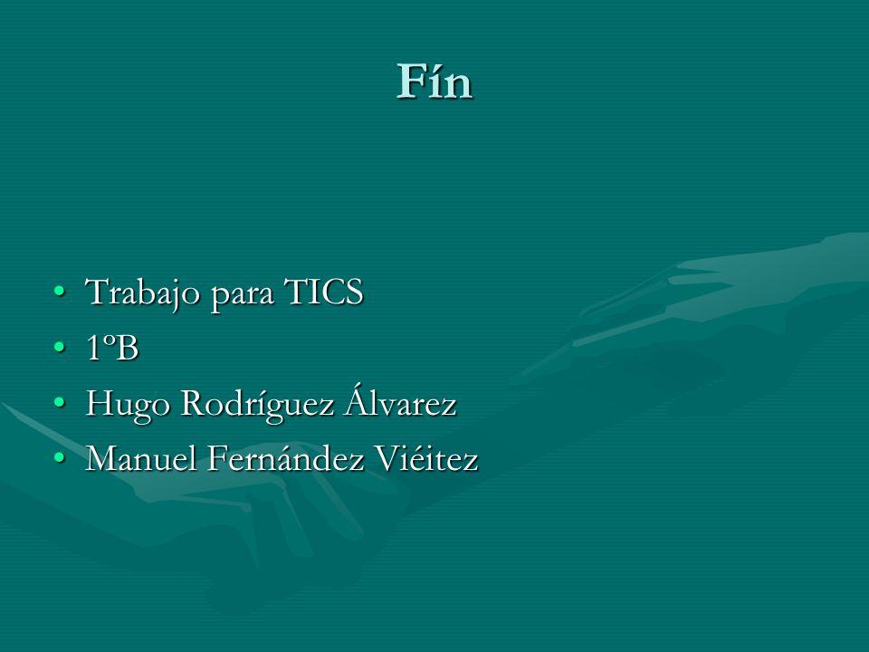 Fín Trabajo para TICSTrabajo para TICS 1ºB1ºB Hugo Rodríguez ÁlvarezHugo Rodríguez Álvarez Manuel Fernández ViéitezManuel Fernández Viéitez