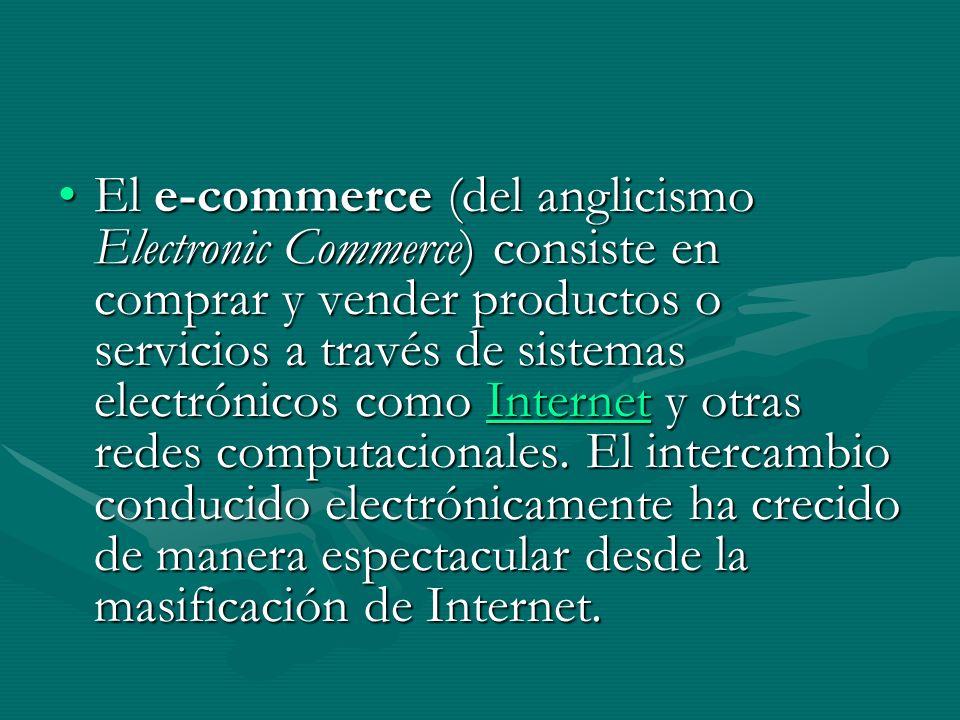 El e-commerce (del anglicismo Electronic Commerce) consiste en comprar y vender productos o servicios a través de sistemas electrónicos como Internet y otras redes computacionales.