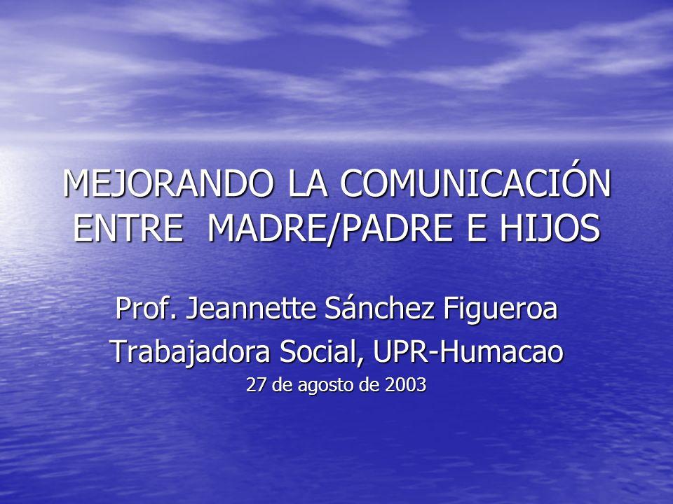 MEJORANDO LA COMUNICACIÓN ENTRE MADRE/PADRE E HIJOS Prof. Jeannette Sánchez Figueroa Trabajadora Social, UPR-Humacao 27 de agosto de 2003