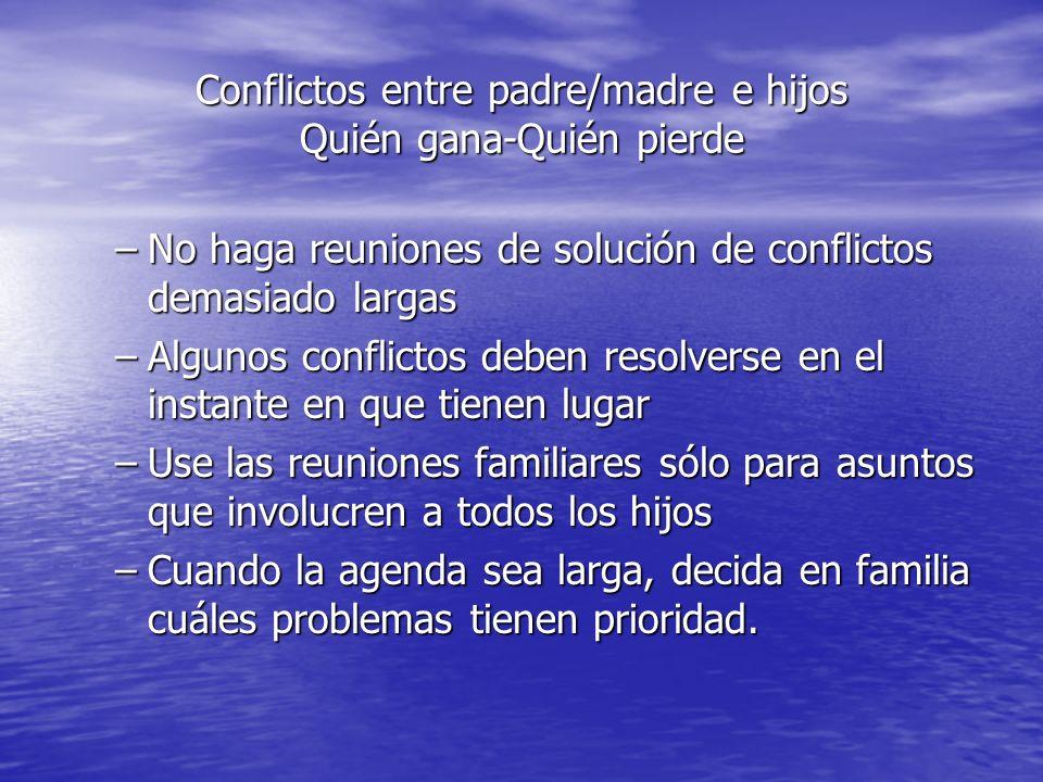 Conflictos entre padre/madre e hijos Quién gana-Quién pierde –No haga reuniones de solución de conflictos demasiado largas –Algunos conflictos deben r
