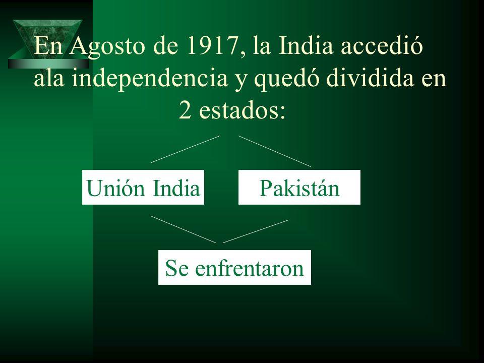 En Agosto de 1917, la India accedió ala independencia y quedó dividida en 2 estados: Unión IndiaPakistán Se enfrentaron