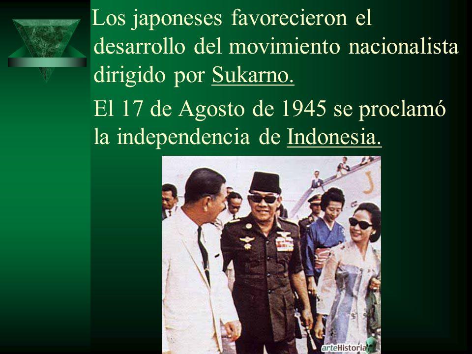 Los japoneses favorecieron el desarrollo del movimiento nacionalista dirigido por Sukarno. El 17 de Agosto de 1945 se proclamó la independencia de Ind