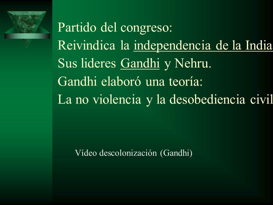 Partido del congreso: Reivindica la independencia de la India. Sus lideres Gandhi y Nehru. Gandhi elaboró una teoría: La no violencia y la desobedienc