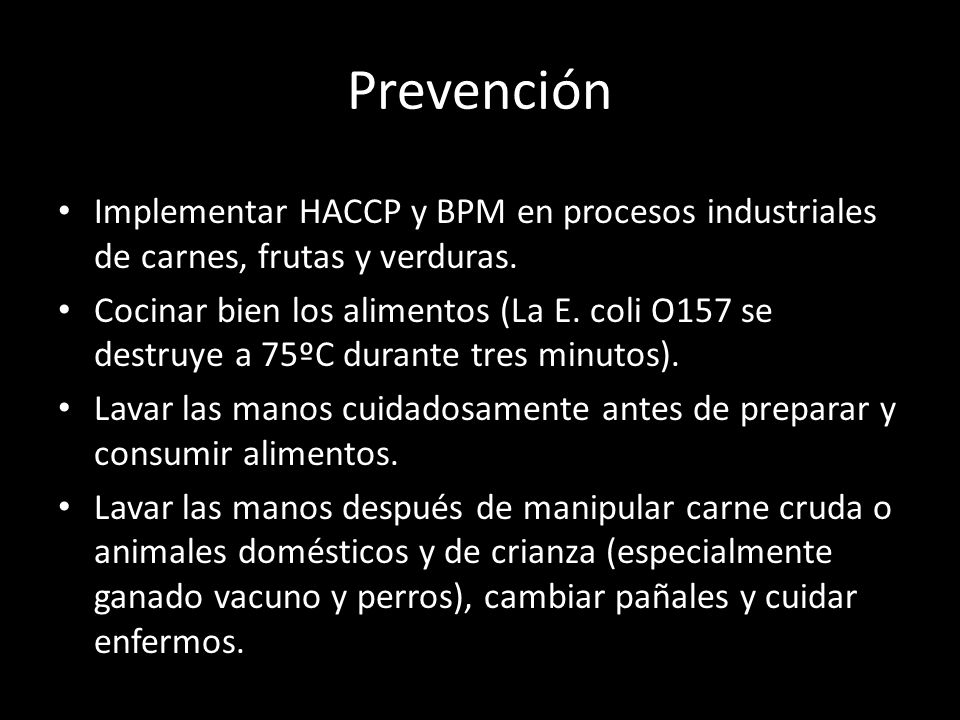 Prevención Implementar HACCP y BPM en procesos industriales de carnes, frutas y verduras. Cocinar bien los alimentos (La E. coli O157 se destruye a 75