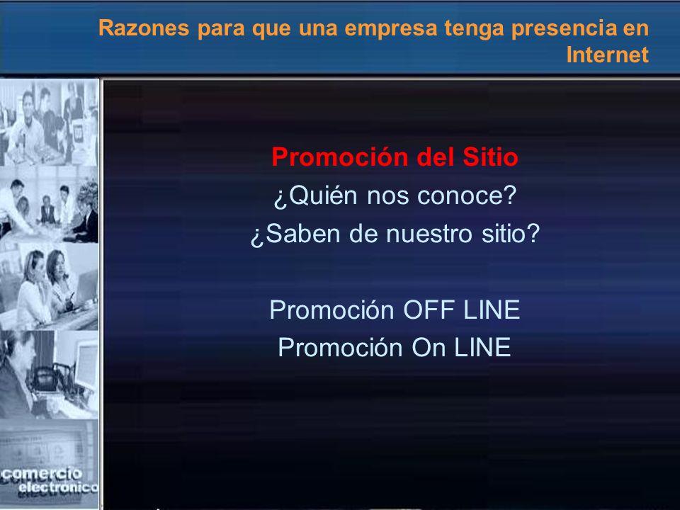 Razones para que una empresa tenga presencia en Internet Promoción del Sitio ¿Quién nos conoce? ¿Saben de nuestro sitio? Promoción OFF LINE Promoción