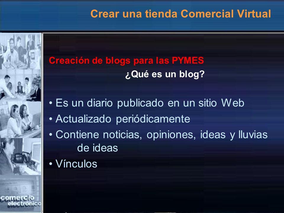 Crear una tienda Comercial Virtual Creación de blogs para las PYMES ¿Qué es un blog? Es un diario publicado en un sitio Web Actualizado periódicamente