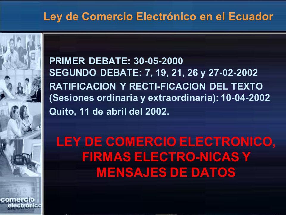 Ley de Comercio Electrónico en el Ecuador PRIMER DEBATE: 30-05-2000 SEGUNDO DEBATE: 7, 19, 21, 26 y 27-02-2002 RATIFICACION Y RECTI-FICACION DEL TEXTO