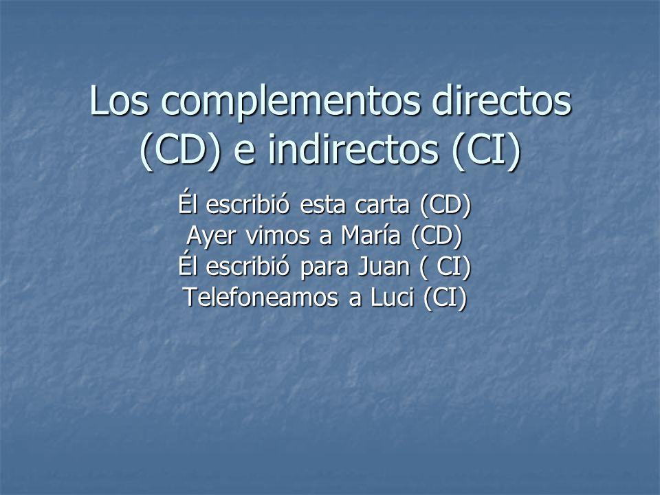 Los complementos directos (CD) e indirectos (CI) Él escribió esta carta (CD) Ayer vimos a María (CD) Él escribió para Juan ( CI) Telefoneamos a Luci (