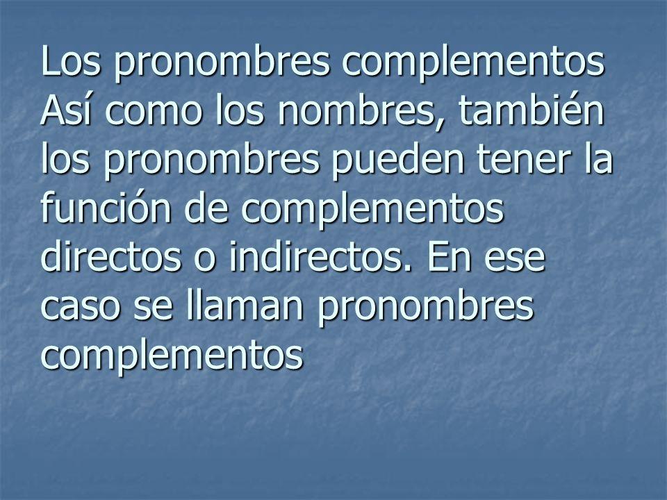 Los pronombres complementos Así como los nombres, también los pronombres pueden tener la función de complementos directos o indirectos. En ese caso se