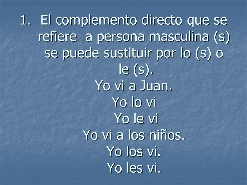 1.El complemento directo que se refiere a persona masculina (s) se puede sustituir por lo (s) o le (s). Yo vi a Juan. Yo lo vi Yo le vi Yo vi a los ni
