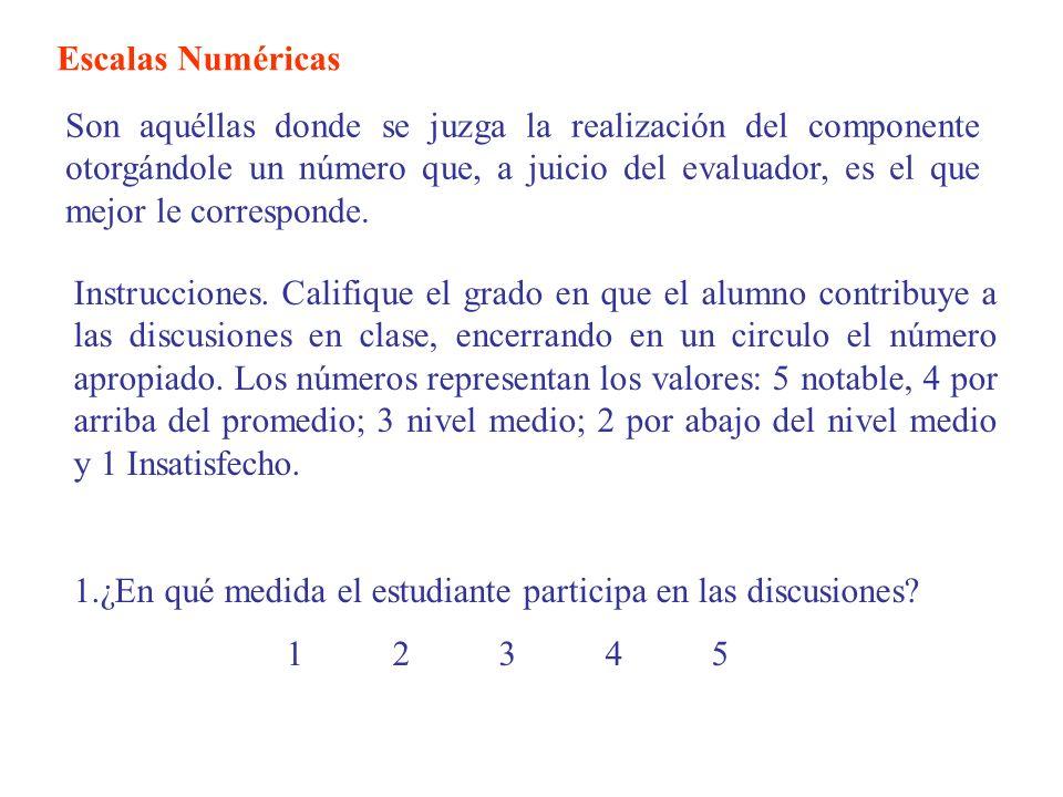 Escalas Numéricas Son aquéllas donde se juzga la realización del componente otorgándole un número que, a juicio del evaluador, es el que mejor le corr