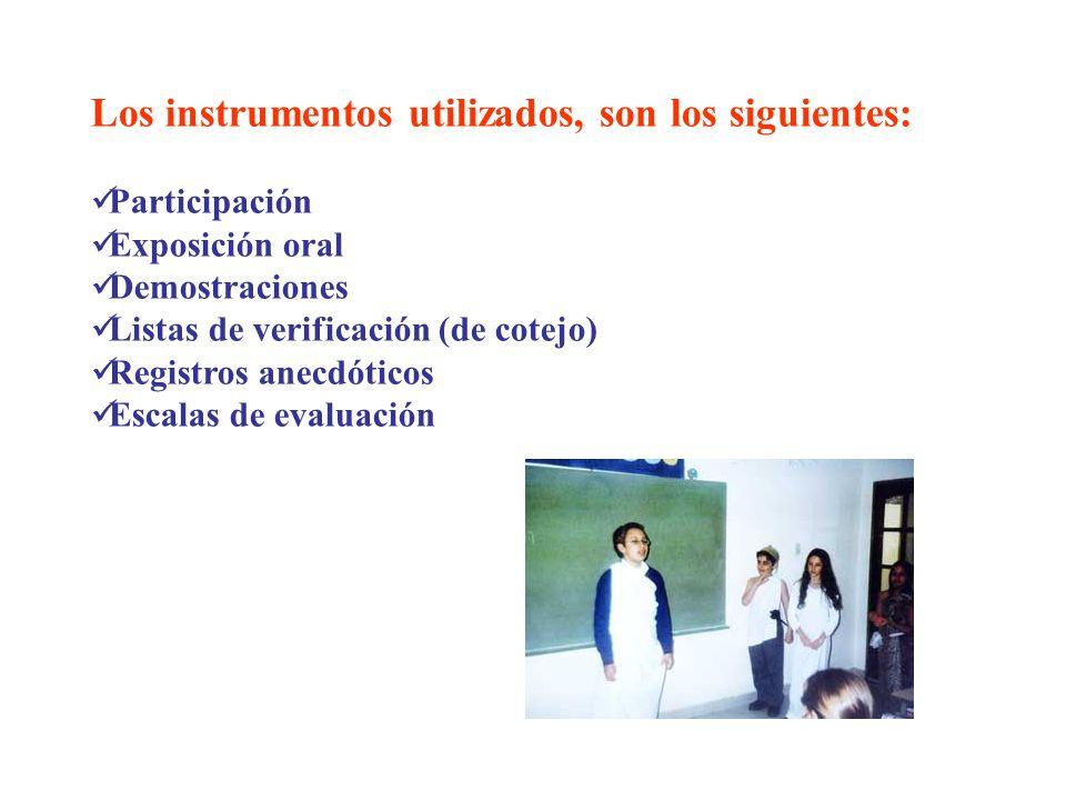 Los instrumentos utilizados, son los siguientes: Participación Exposición oral Demostraciones Listas de verificación (de cotejo) Registros anecdóticos