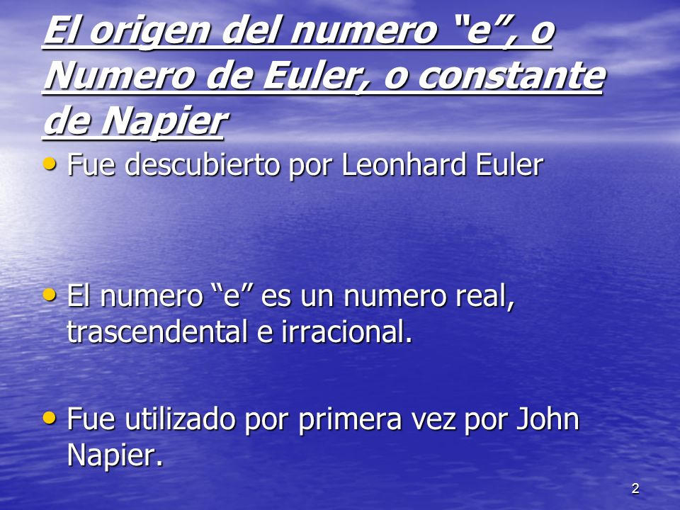 2 El origen del numero e, o Numero de Euler, o constante de Napier Fue descubierto por Leonhard Euler Fue descubierto por Leonhard Euler El numero e e