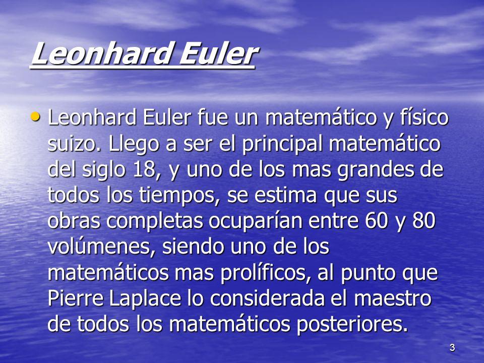 3 Leonhard Euler Leonhard Euler fue un matemático y físico suizo. Llego a ser el principal matemático del siglo 18, y uno de los mas grandes de todos
