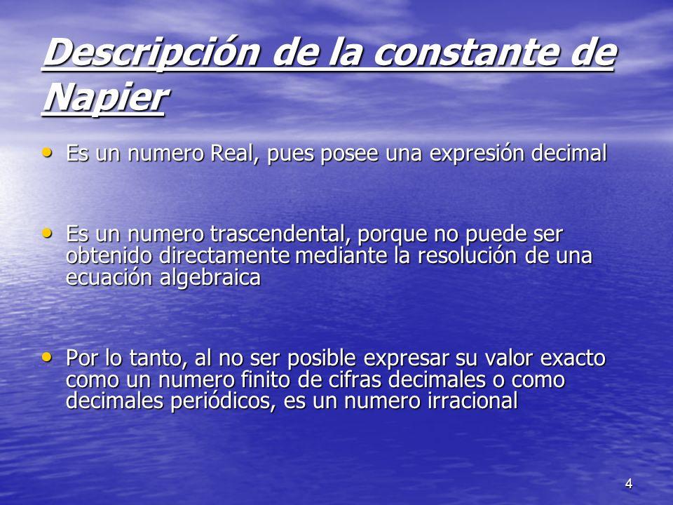 4 Descripción de la constante de Napier Es un numero Real, pues posee una expresión decimal Es un numero Real, pues posee una expresión decimal Es un