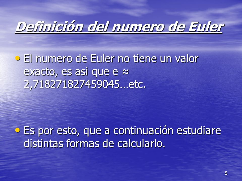 5 Definición del numero de Euler El numero de Euler no tiene un valor exacto, es asi que e 2,718271827459045…etc. El numero de Euler no tiene un valor