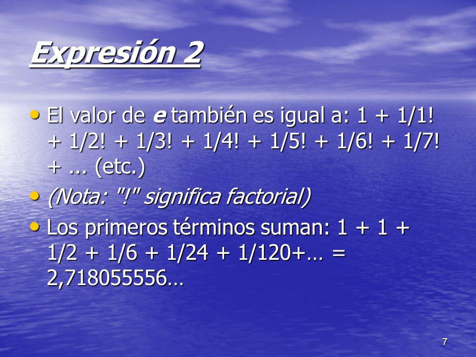 7 Expresión 2 El valor de e también es igual a: 1 + 1/1! + 1/2! + 1/3! + 1/4! + 1/5! + 1/6! + 1/7! +... (etc.) El valor de e también es igual a: 1 + 1