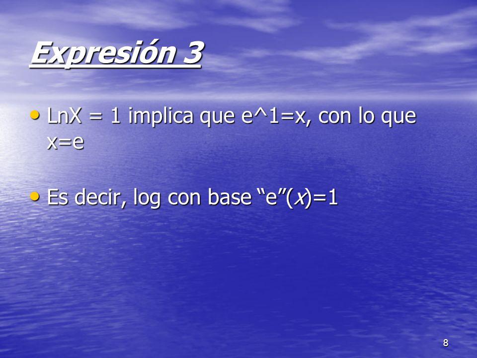8 Expresión 3 LnX = 1 implica que e^1=x, con lo que x=e LnX = 1 implica que e^1=x, con lo que x=e Es decir, log con base e(x)=1 Es decir, log con base