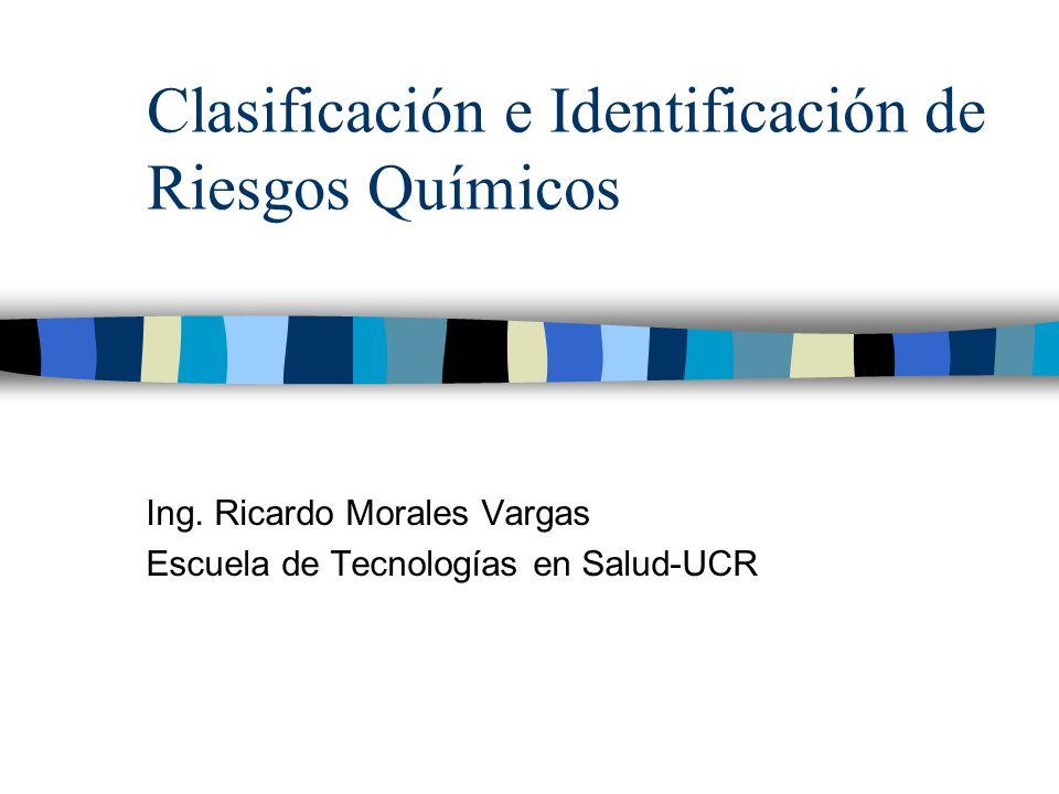 Clasificación e Identificación de Riesgos Químicos Ing. Ricardo Morales Vargas Escuela de Tecnologías en Salud-UCR