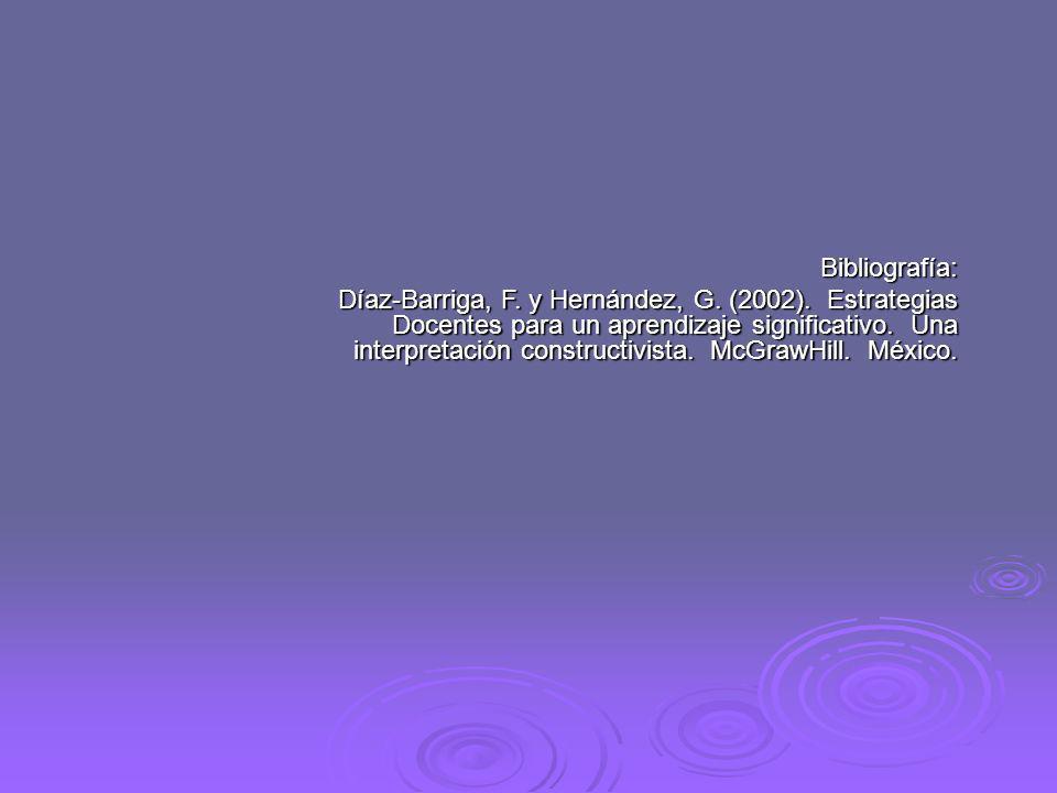 Bibliografía: Díaz-Barriga, F. y Hernández, G. (2002). Estrategias Docentes para un aprendizaje significativo. Una interpretación constructivista. McG
