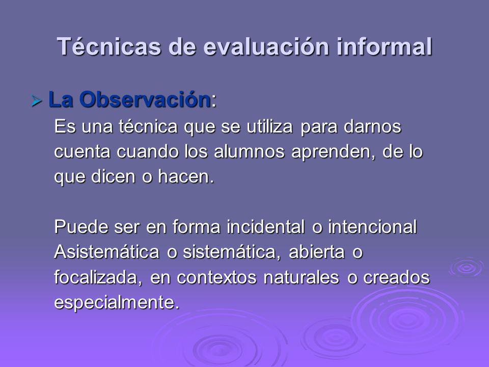 Técnicas de evaluación informal La Observación: La Observación: Es una técnica que se utiliza para darnos cuenta cuando los alumnos aprenden, de lo qu