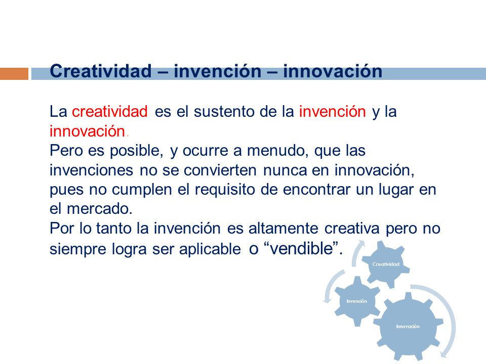 Creatividad – invención – innovación La creatividad es el sustento de la invención y la innovación. Pero es posible, y ocurre a menudo, que las invenc