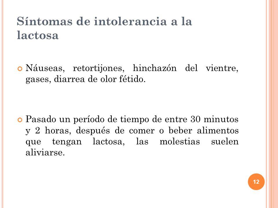 12 Síntomas de intolerancia a la lactosa Náuseas, retortijones, hinchazón del vientre, gases, diarrea de olor fétido. Pasado un período de tiempo de e