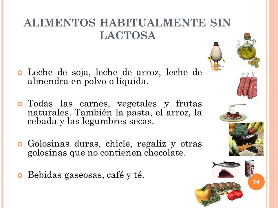 14 ALIMENTOS HABITUALMENTE SIN LACTOSA Leche de soja, leche de arroz, leche de almendra en polvo o líquida. Todas las carnes, vegetales y frutas natur