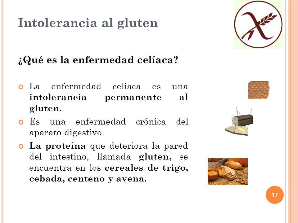 17 Intolerancia al gluten ¿Qué es la enfermedad celíaca? La enfermedad celiaca es una intolerancia permanente al gluten. Es una enfermedad crónica del