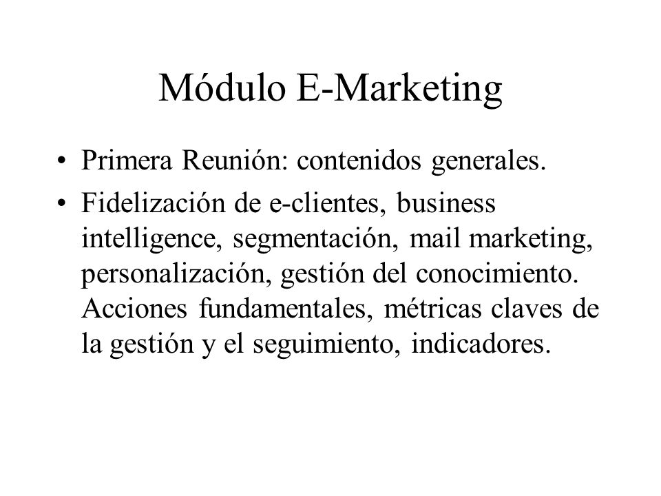 Módulo E-Marketing Primera Reunión: contenidos generales. Fidelización de e-clientes, business intelligence, segmentación, mail marketing, personaliza