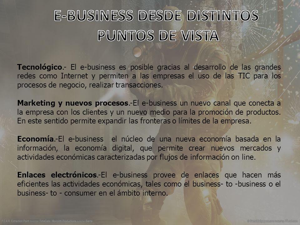 Tecnológico.- El e-business es posible gracias al desarrollo de las grandes redes como Internet y permiten a las empresas el uso de las TIC para los procesos de negocio, realizar transacciones.