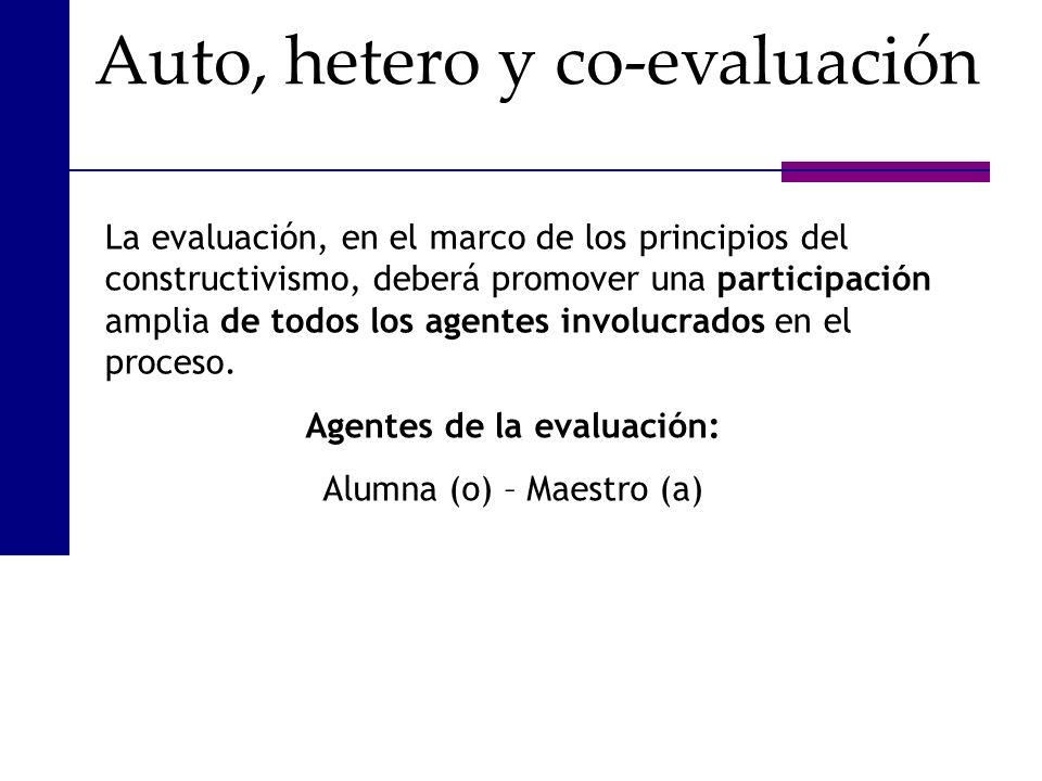 Auto, hetero y co-evaluación La evaluación, en el marco de los principios del constructivismo, deberá promover una participación amplia de todos los a