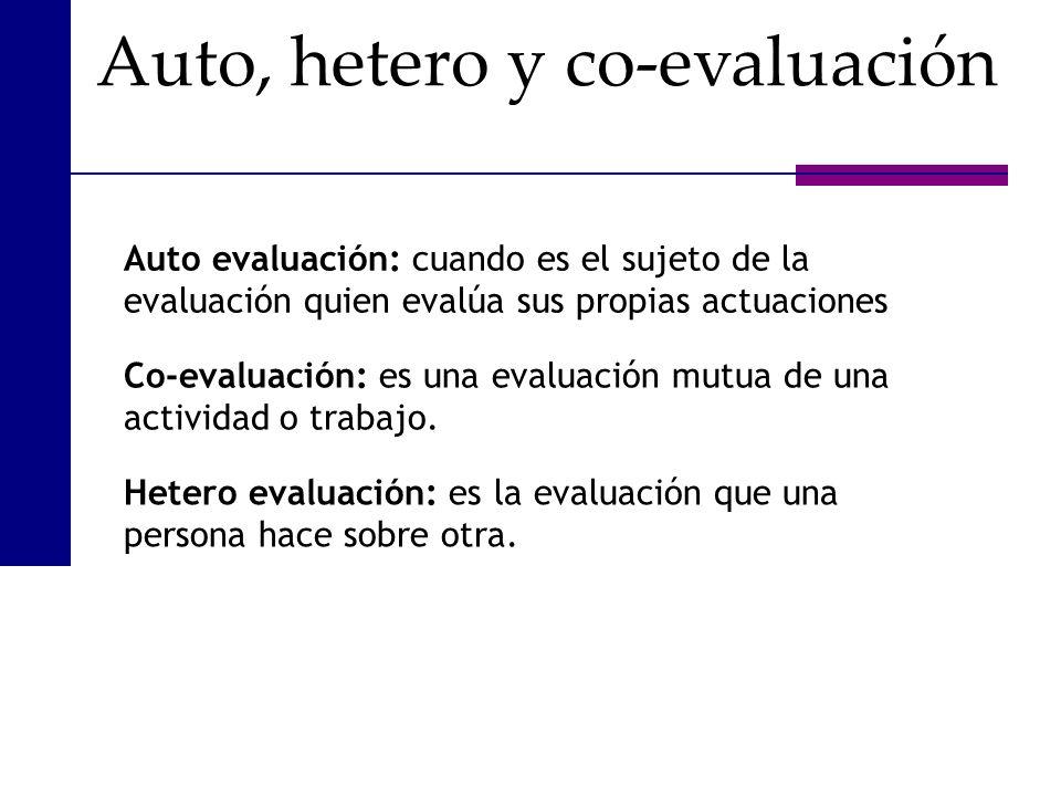 Auto evaluación: cuando es el sujeto de la evaluación quien evalúa sus propias actuaciones Co-evaluación: es una evaluación mutua de una actividad o t
