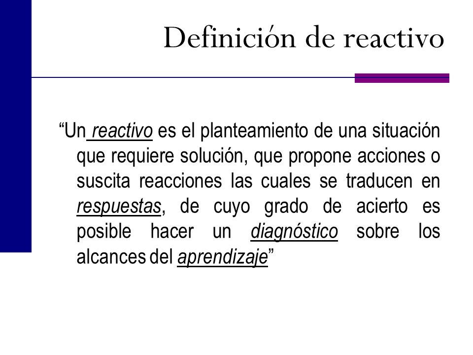 Definición de reactivo Un reactivo es el planteamiento de una situación que requiere solución, que propone acciones o suscita reacciones las cuales se