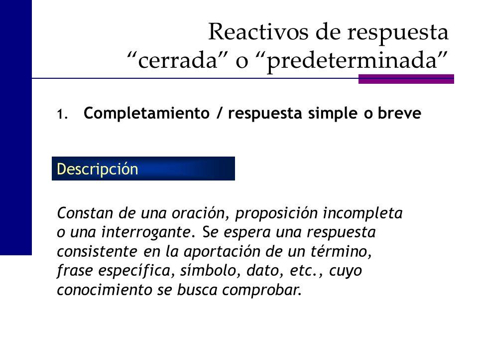 Reactivos de respuesta cerrada o predeterminada 1. Completamiento / respuesta simple o breve Constan de una oración, proposición incompleta o una inte