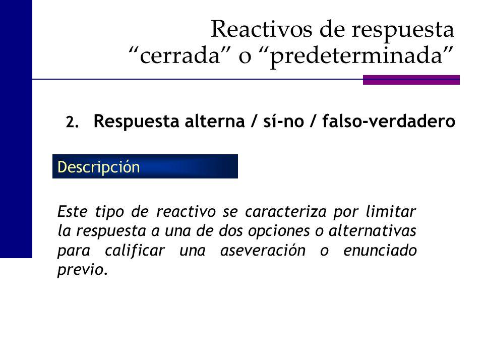 2. Respuesta alterna / sí-no / falso-verdadero Este tipo de reactivo se caracteriza por limitar la respuesta a una de dos opciones o alternativas para