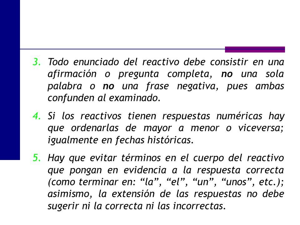 3.Todo enunciado del reactivo debe consistir en una afirmación o pregunta completa, no una sola palabra o no una frase negativa, pues ambas confunden