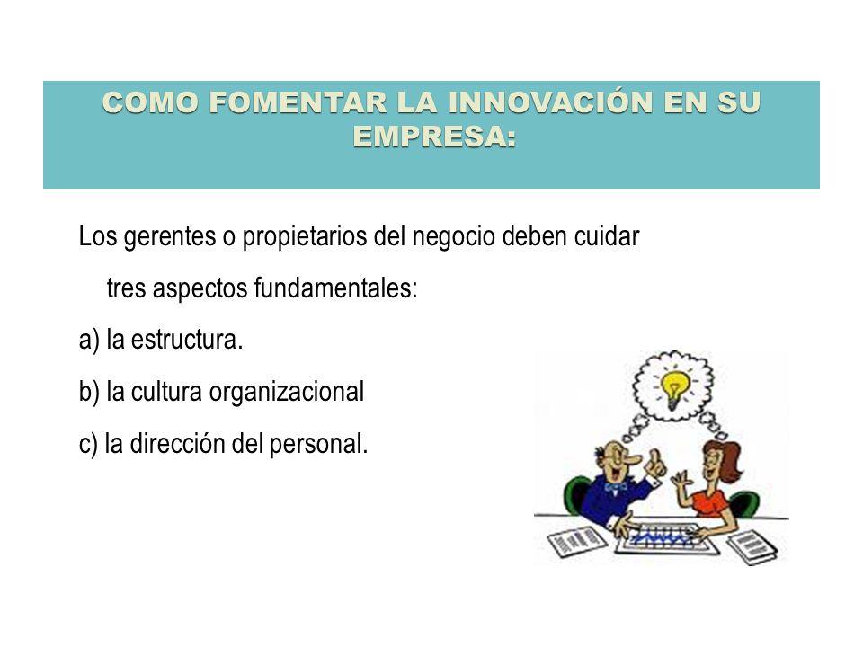 COMO FOMENTAR LA INNOVACIÓN EN SU EMPRESA: Los gerentes o propietarios del negocio deben cuidar tres aspectos fundamentales: a) la estructura. b) la c