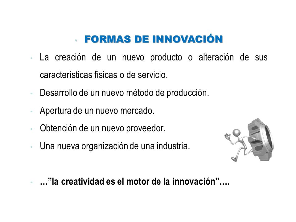 FORMAS DE INNOVACIÓN FORMAS DE INNOVACIÓN La creación de un nuevo producto o alteración de sus características físicas o de servicio. Desarrollo de un