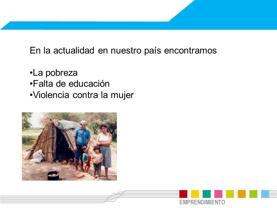 EMPRENDIMIENTO En la actualidad en nuestro país encontramos La pobreza Falta de educación Violencia contra la mujer