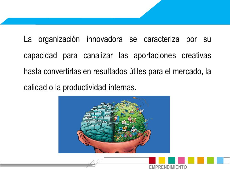 EMPRENDIMIENTO La organización innovadora se caracteriza por su capacidad para canalizar las aportaciones creativas hasta convertirlas en resultados ú