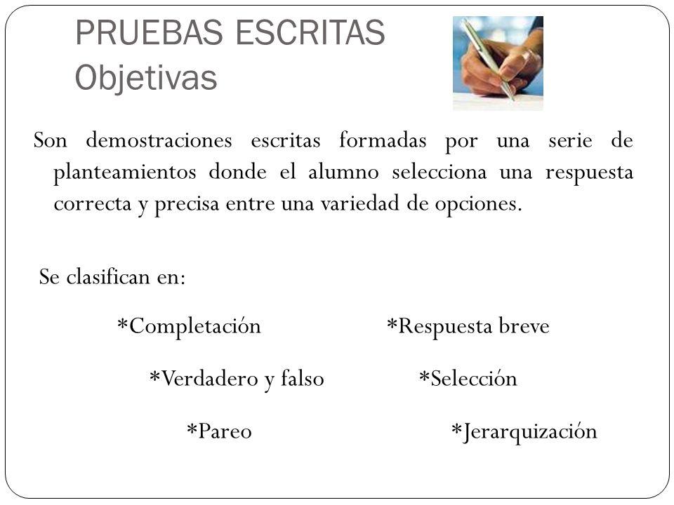 PRUEBAS ESCRITAS Objetivas Son demostraciones escritas formadas por una serie de planteamientos donde el alumno selecciona una respuesta correcta y pr